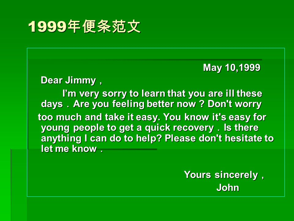 1999年便条范文 May 10,1999. Dear Jimmy, I'm very sorry to learn that you are ill these days.Are you feeling better now Don t worry.