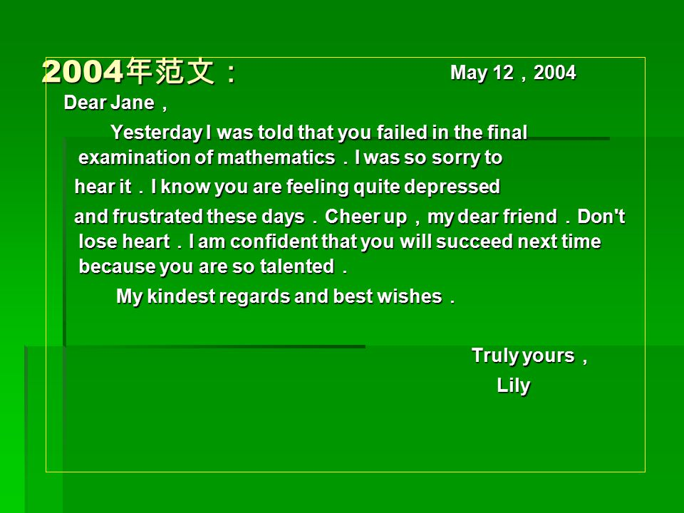 2004年范文: May 12,2004. Dear Jane, Yesterday I was told that you failed in the final examination of mathematics.I was so sorry to.