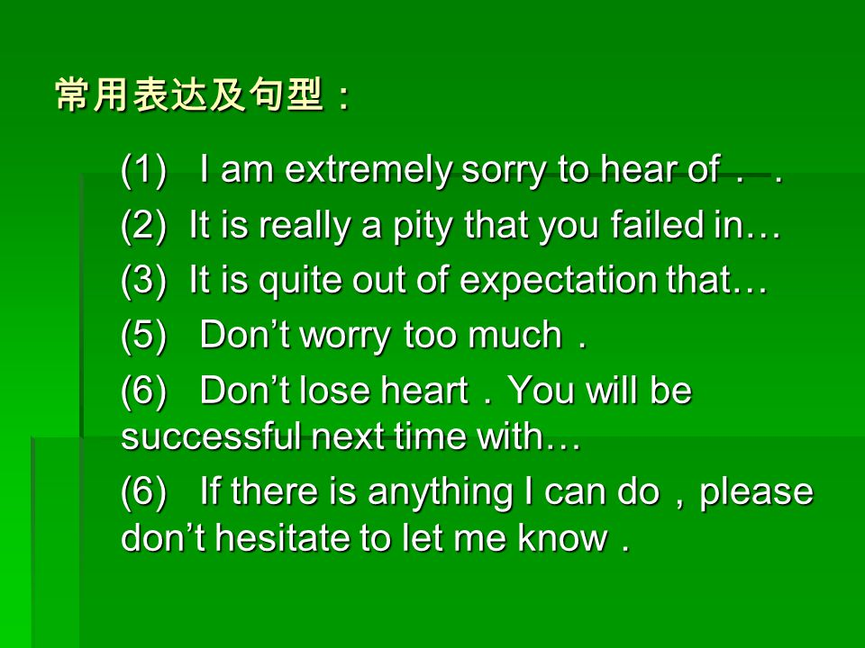 常用表达及句型: (1) I am extremely sorry to hear of.. (2) It is really a pity that you failed in… (3) It is quite out of expectation that…
