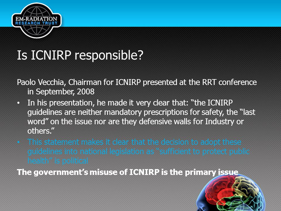 Is ICNIRP responsible Paolo Vecchia, Chairman for ICNIRP presented at the RRT conference in September, 2008.