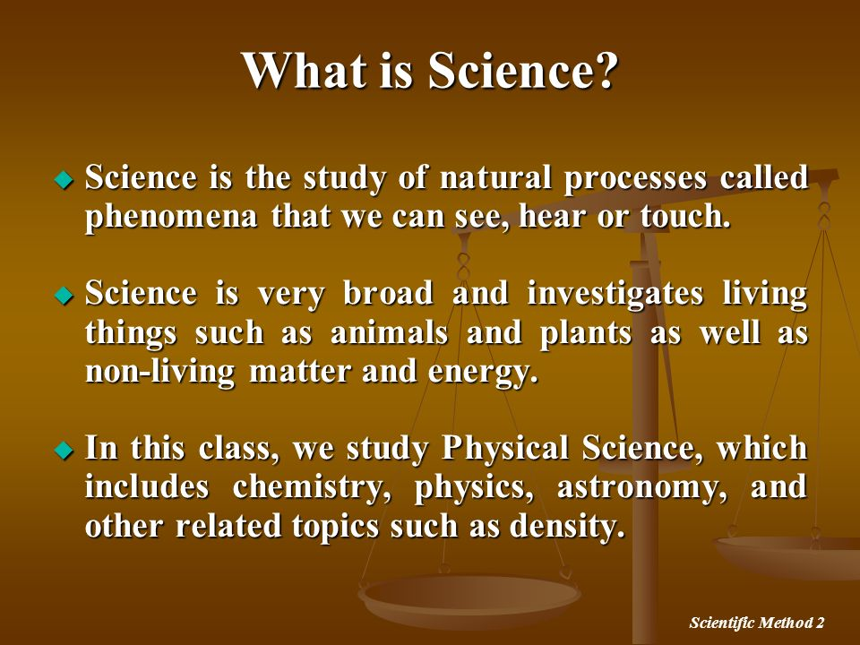 What is Science Science is the study of natural processes called phenomena that we can see, hear or touch.