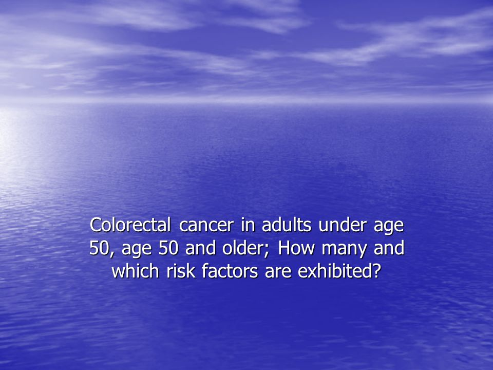 Colorectal cancer in adults under age 50, age 50 and older; How many and which risk factors are exhibited