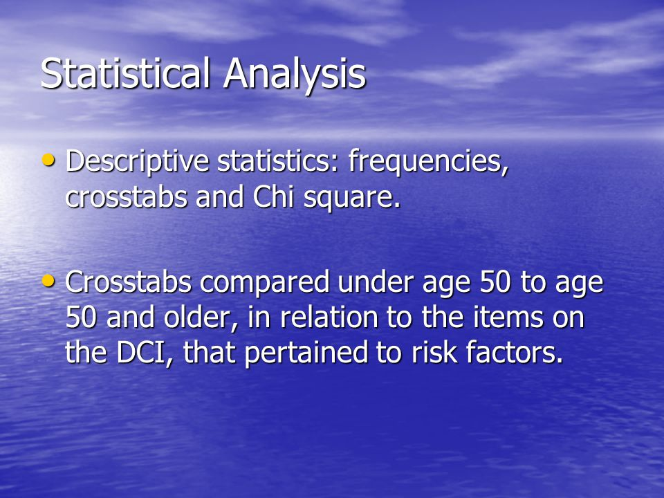 Statistical Analysis Descriptive statistics: frequencies, crosstabs and Chi square.