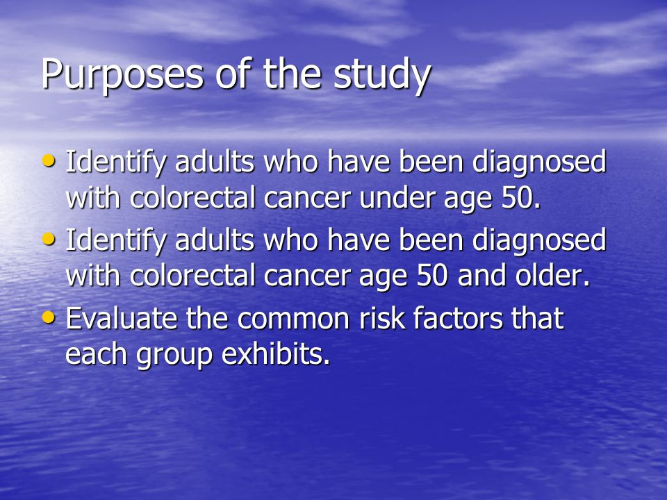 Purposes of the study Identify adults who have been diagnosed with colorectal cancer under age 50.