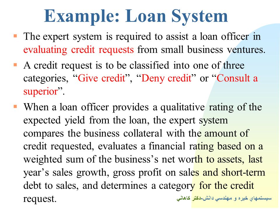 Example: Loan System The expert system is required to assist a loan officer in evaluating credit requests from small business ventures.