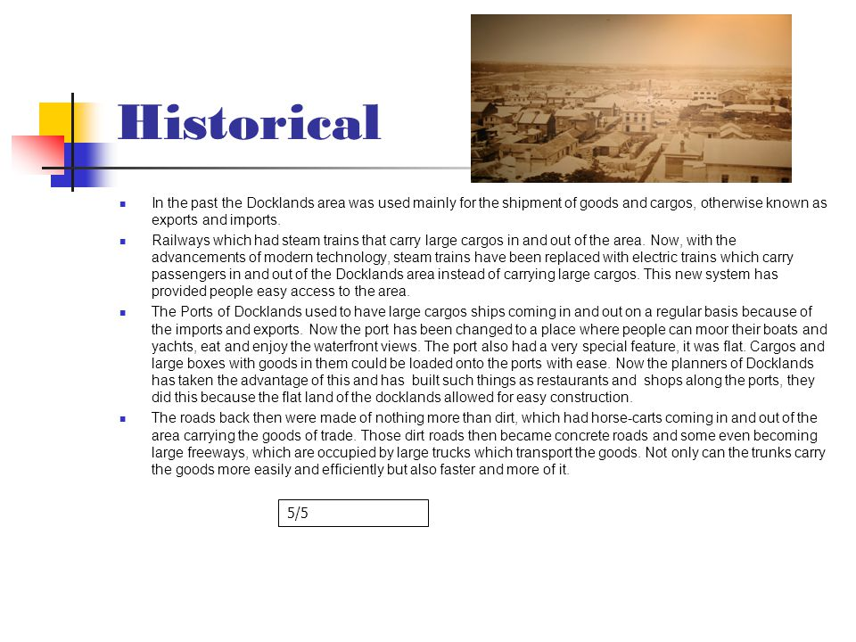 Historical In the past the Docklands area was used mainly for the shipment of goods and cargos, otherwise known as exports and imports.