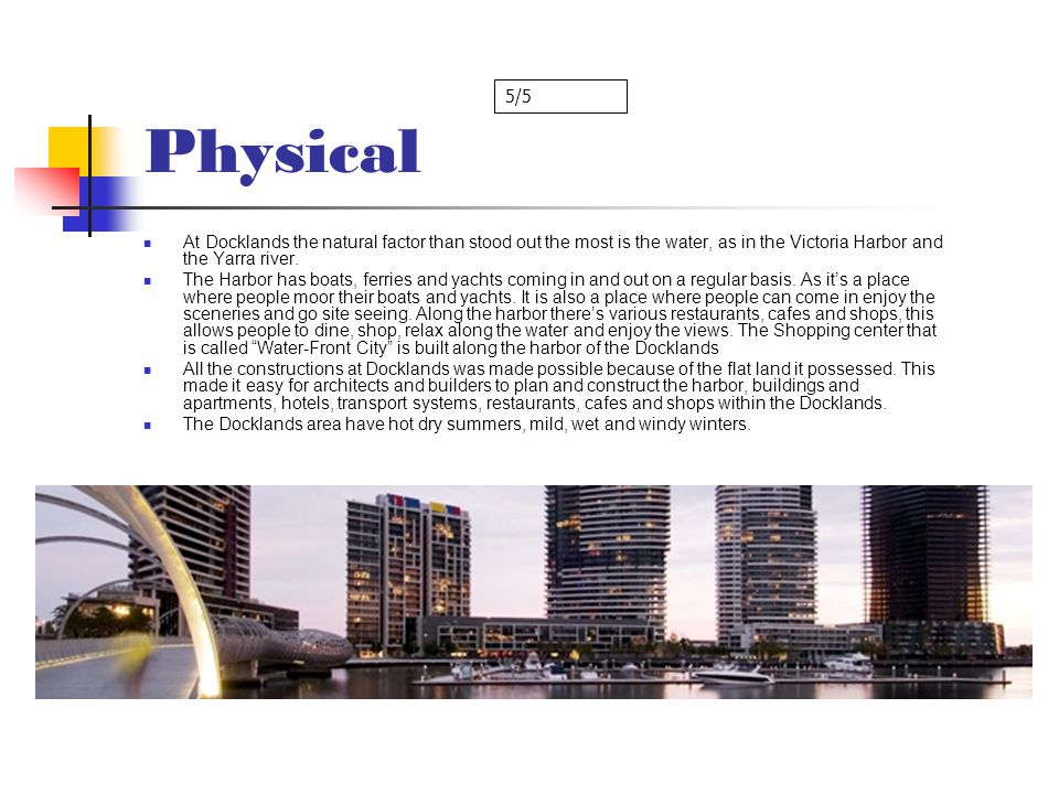 Physical 5/5. At Docklands the natural factor than stood out the most is the water, as in the Victoria Harbor and the Yarra river.