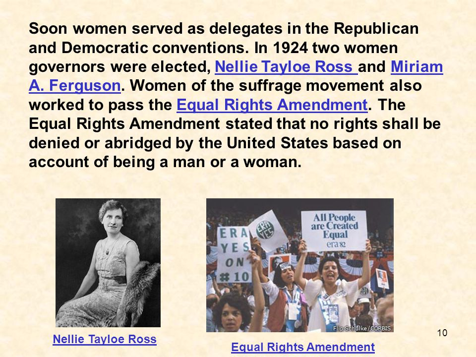 Soon women served as delegates in the Republican and Democratic conventions. In 1924 two women governors were elected, Nellie Tayloe Ross and Miriam A. Ferguson. Women of the suffrage movement also worked to pass the Equal Rights Amendment. The Equal Rights Amendment stated that no rights shall be denied or abridged by the United States based on account of being a man or a woman.