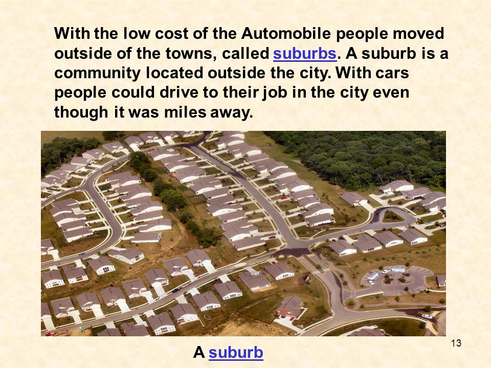 With the low cost of the Automobile people moved outside of the towns, called suburbs. A suburb is a community located outside the city. With cars people could drive to their job in the city even though it was miles away.