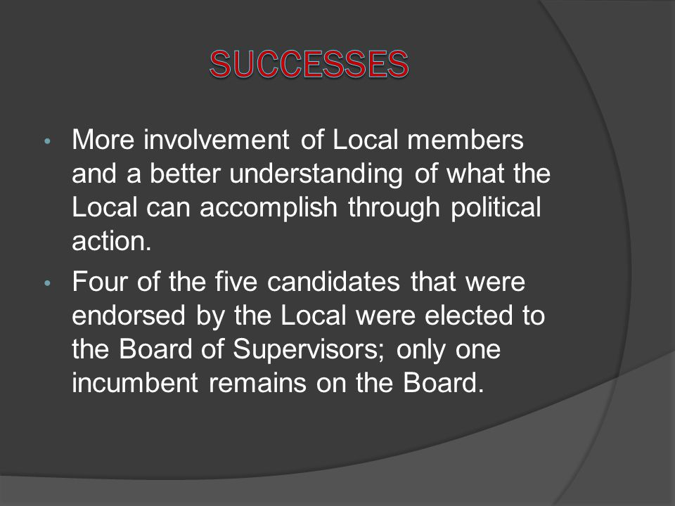 Successes More involvement of Local members and a better understanding of what the Local can accomplish through political action.