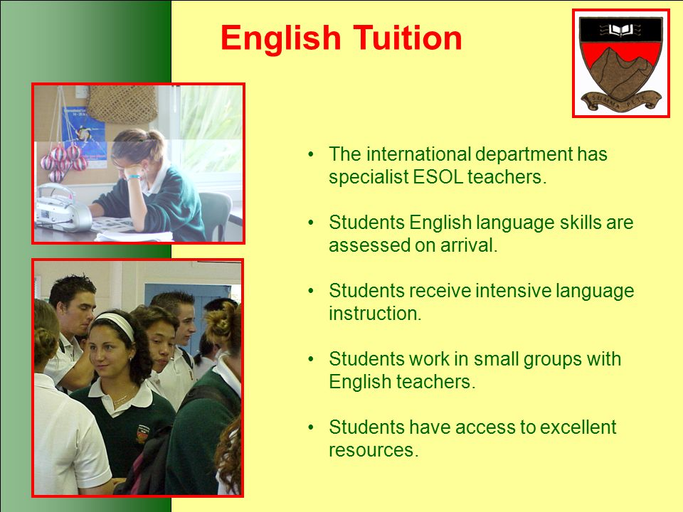 English Tuition The international department has specialist ESOL teachers. Students English language skills are assessed on arrival.