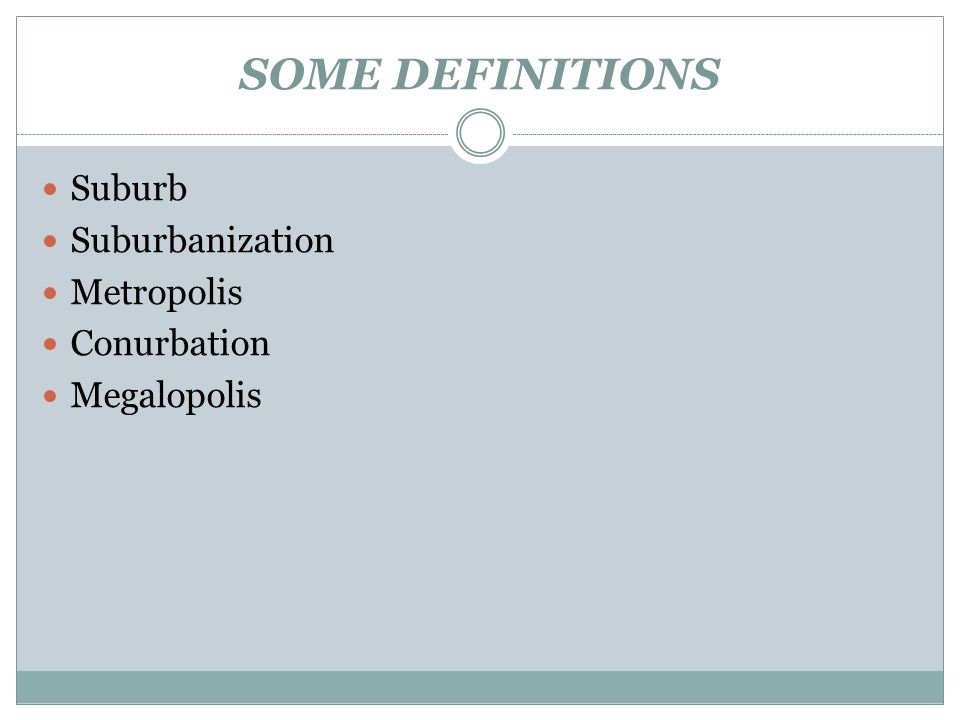 SOME DEFINITIONS Suburb Suburbanization Metropolis Conurbation