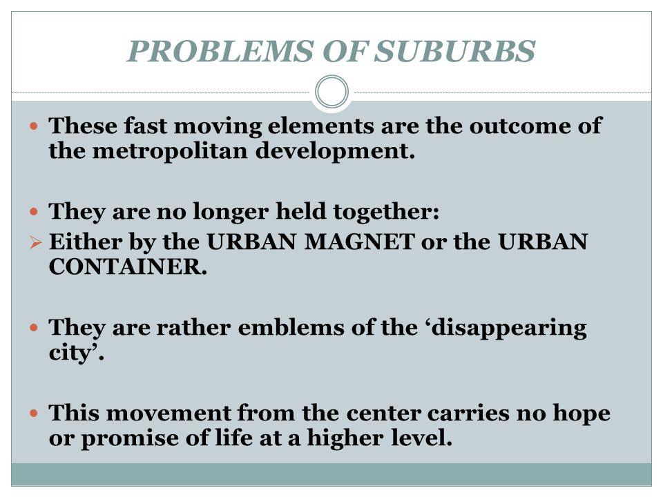 PROBLEMS OF SUBURBS These fast moving elements are the outcome of the metropolitan development. They are no longer held together: