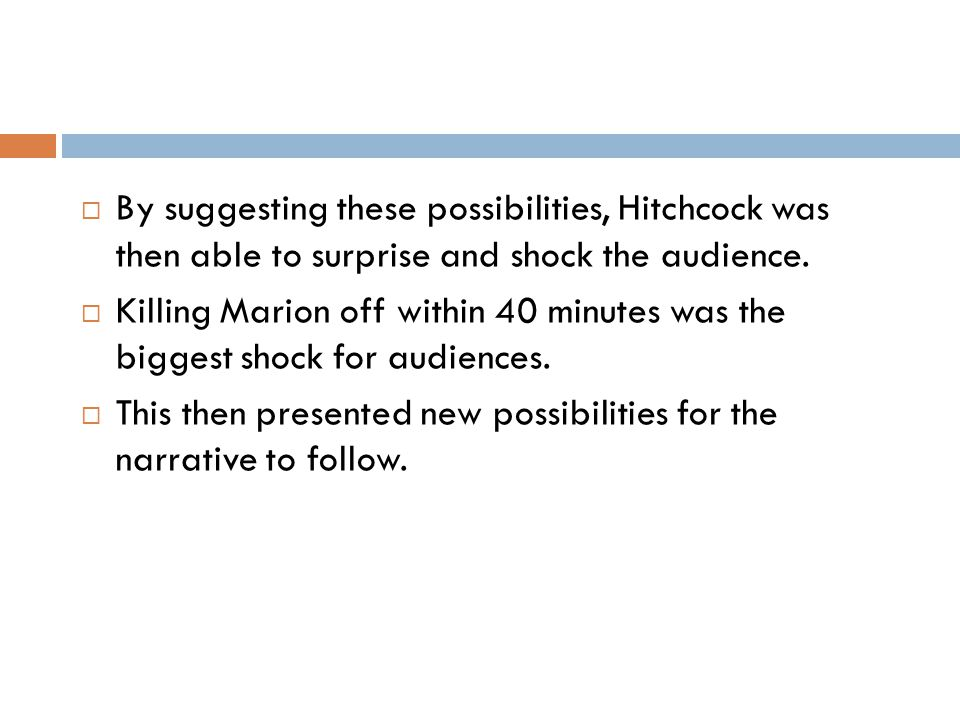 By suggesting these possibilities, Hitchcock was then able to surprise and shock the audience.