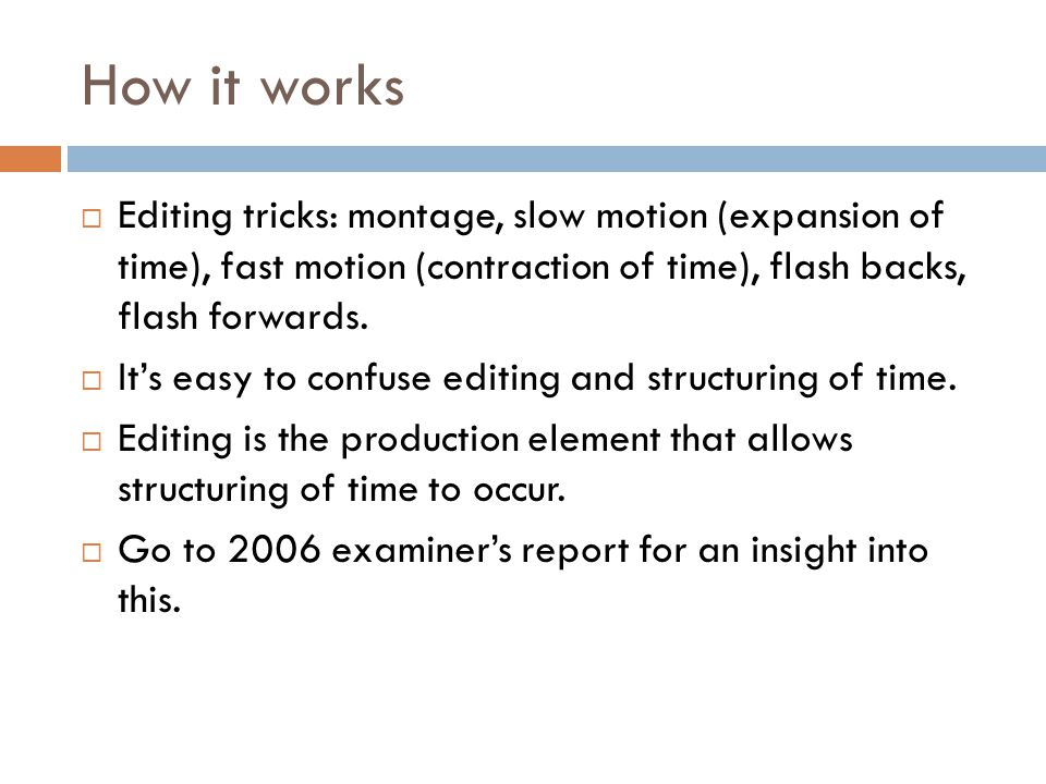 How it works Editing tricks: montage, slow motion (expansion of time), fast motion (contraction of time), flash backs, flash forwards.