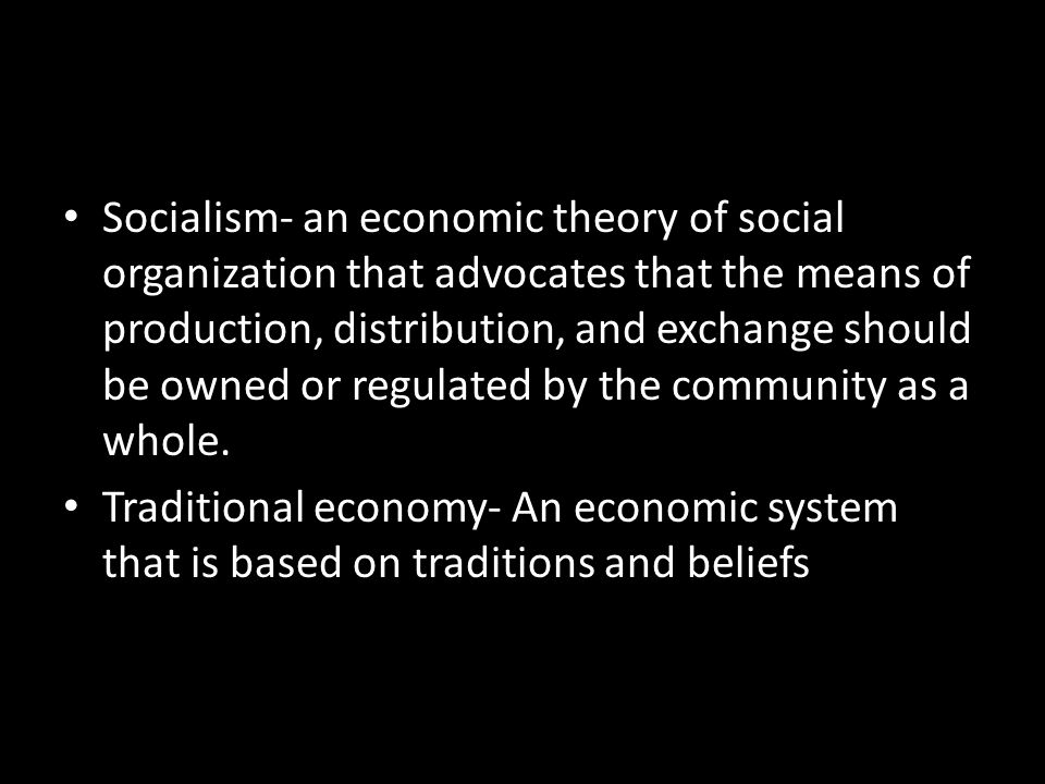 Socialism- an economic theory of social organization that advocates that the means of production, distribution, and exchange should be owned or regulated by the community as a whole.