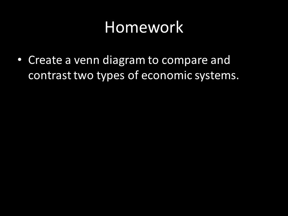 Homework Create a venn diagram to compare and contrast two types of economic systems.
