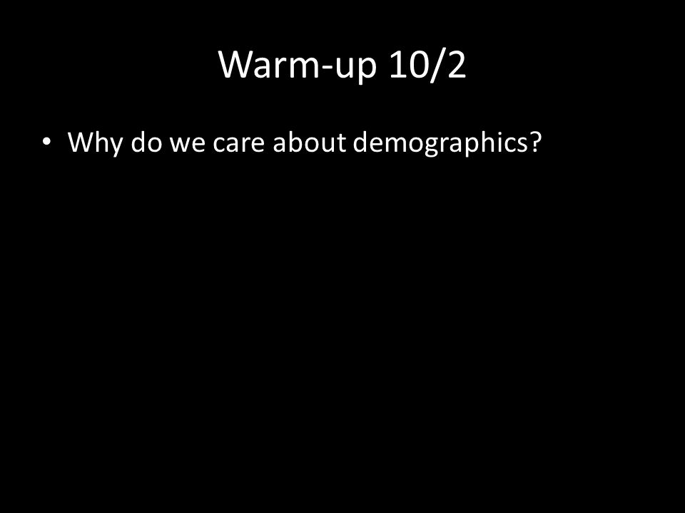 Warm-up 10/2 Why do we care about demographics