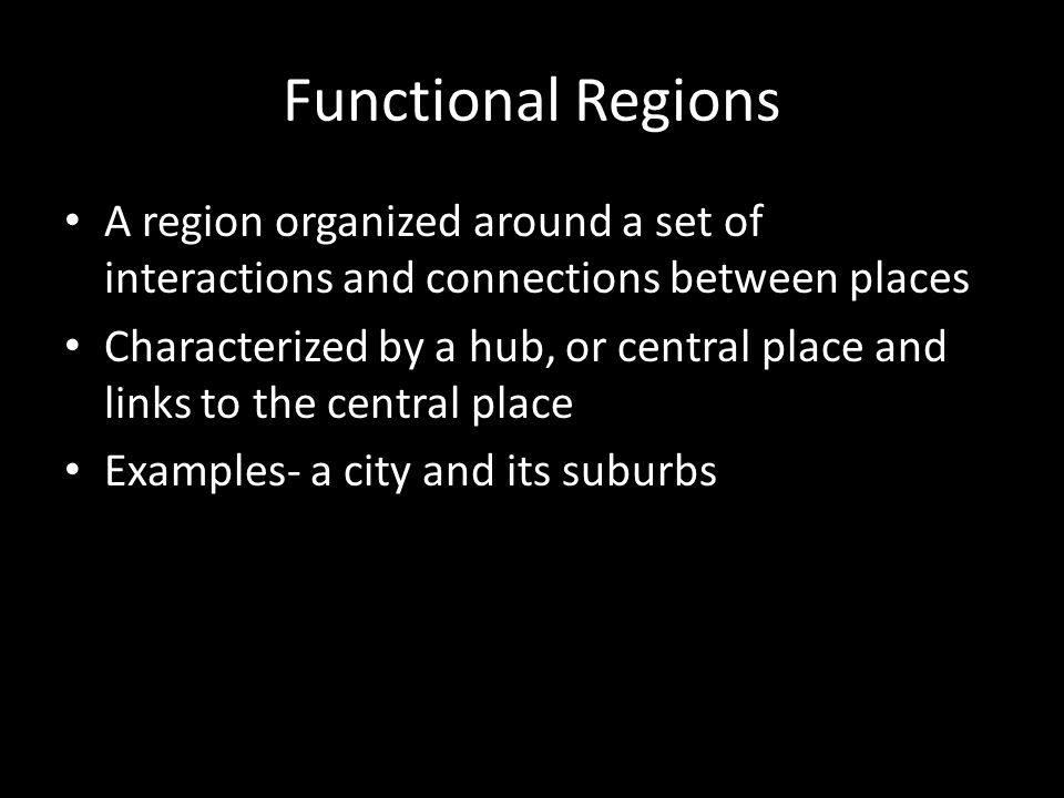 Functional Regions A region organized around a set of interactions and connections between places.