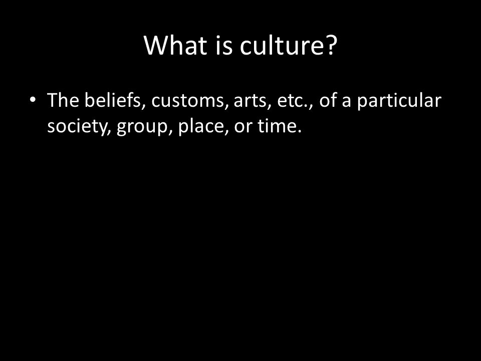 What is culture The beliefs, customs, arts, etc., of a particular society, group, place, or time.