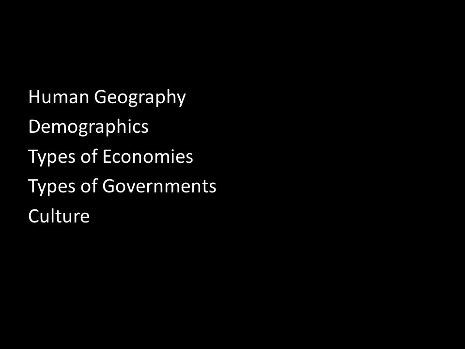 Human Geography Demographics Types of Economies Types of Governments Culture