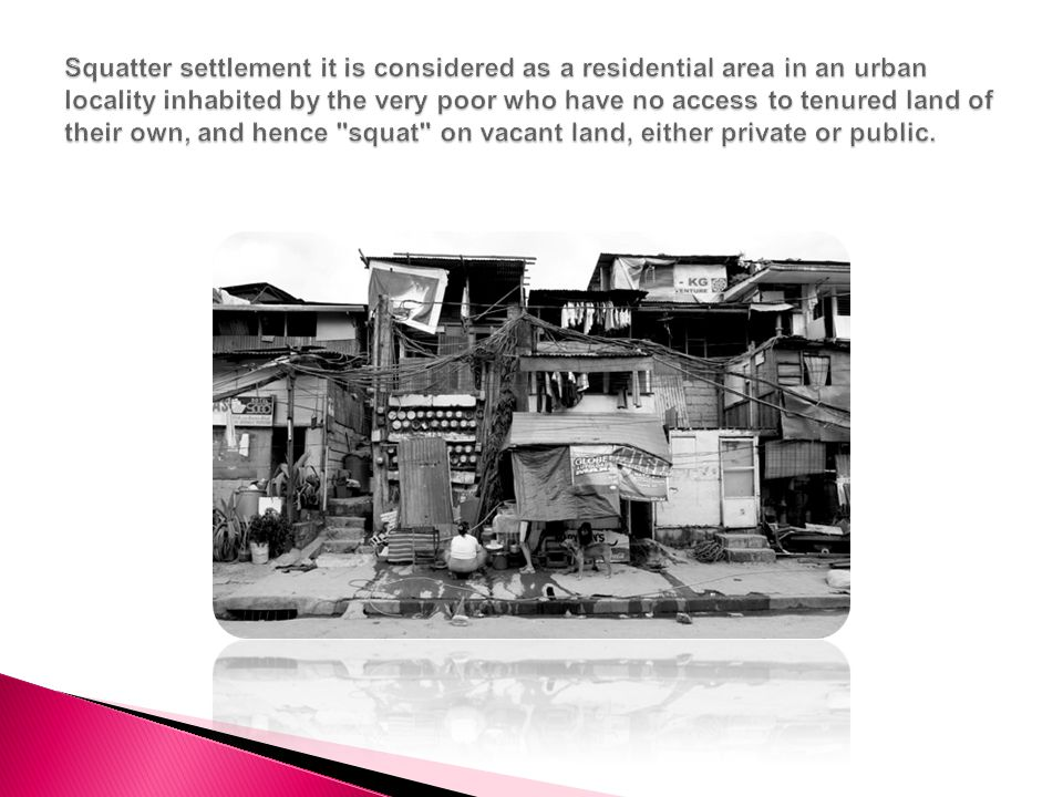 Squatter settlement it is considered as a residential area in an urban locality inhabited by the very poor who have no access to tenured land of their own, and hence squat on vacant land, either private or public.