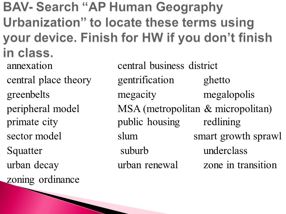 BAV- Search AP Human Geography Urbanization to locate these terms using your device. Finish for HW if you don't finish in class.