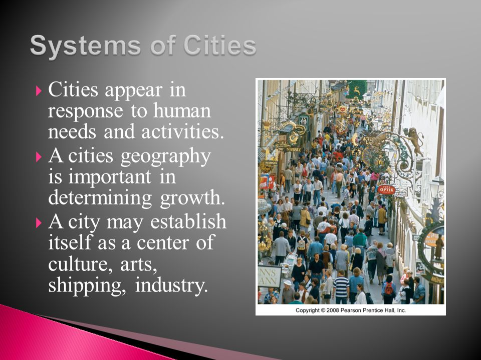 Systems of Cities Cities appear in response to human needs and activities. A cities geography is important in determining growth.