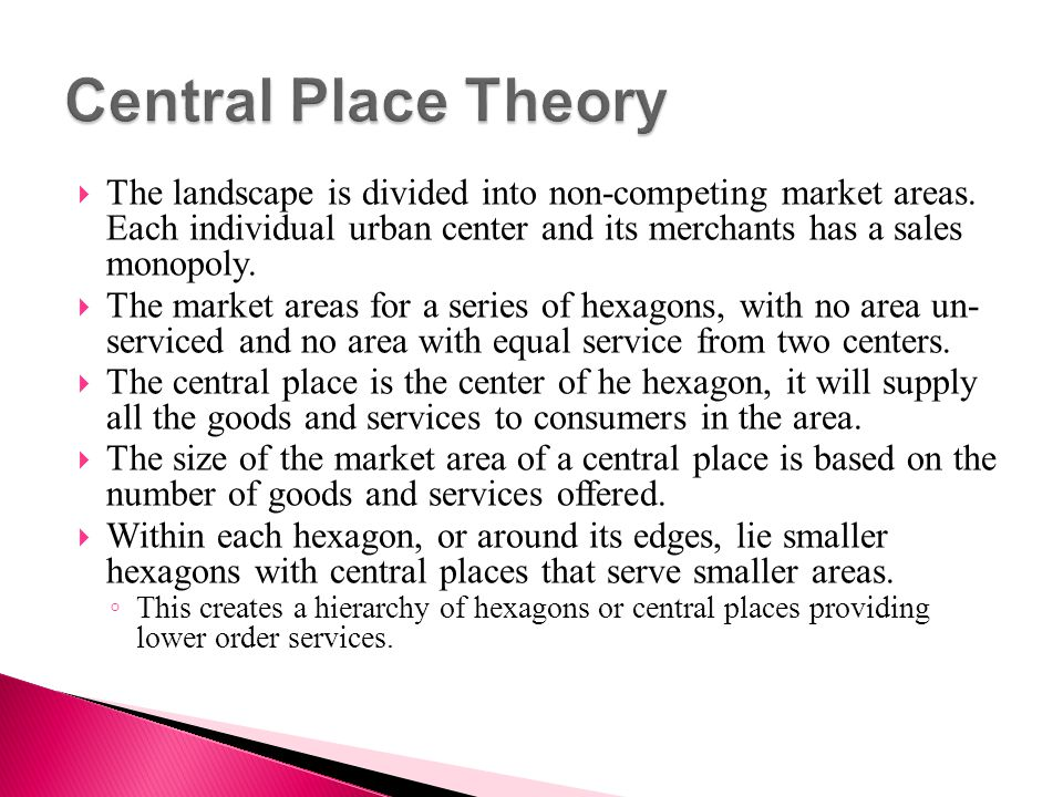 Central Place Theory The landscape is divided into non-competing market areas. Each individual urban center and its merchants has a sales monopoly.