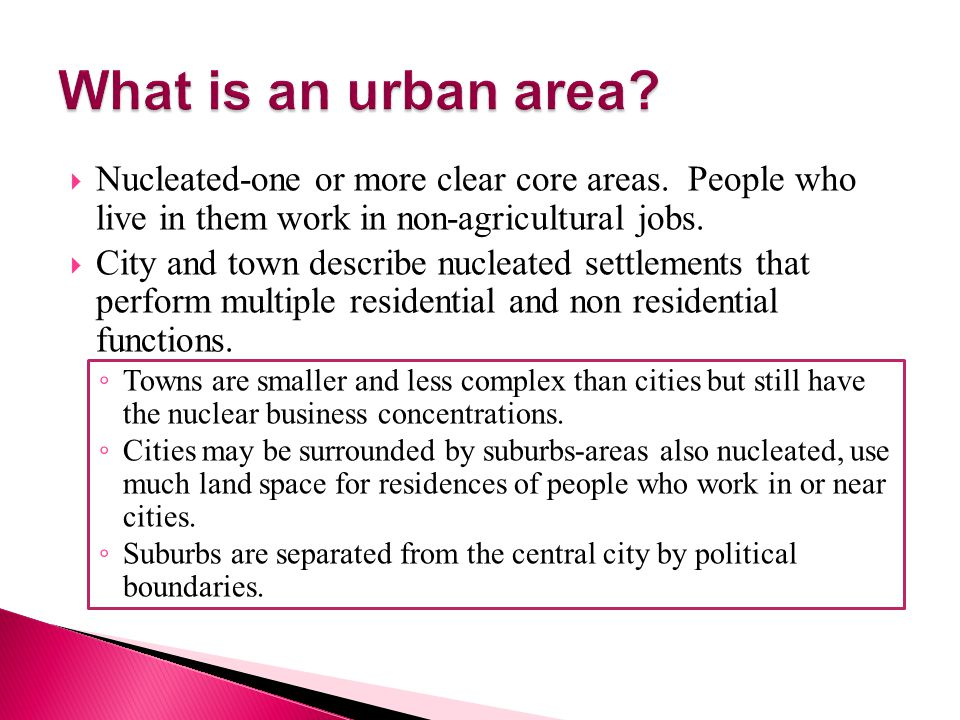 What is an urban area Nucleated-one or more clear core areas. People who live in them work in non-agricultural jobs.