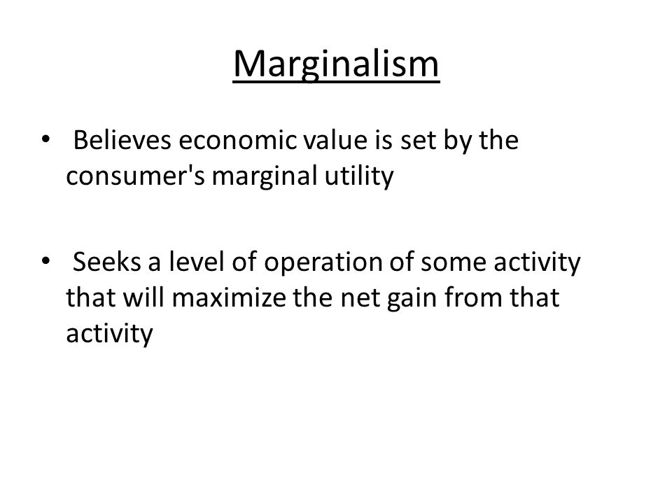 Marginalism Believes economic value is set by the consumer s marginal utility.