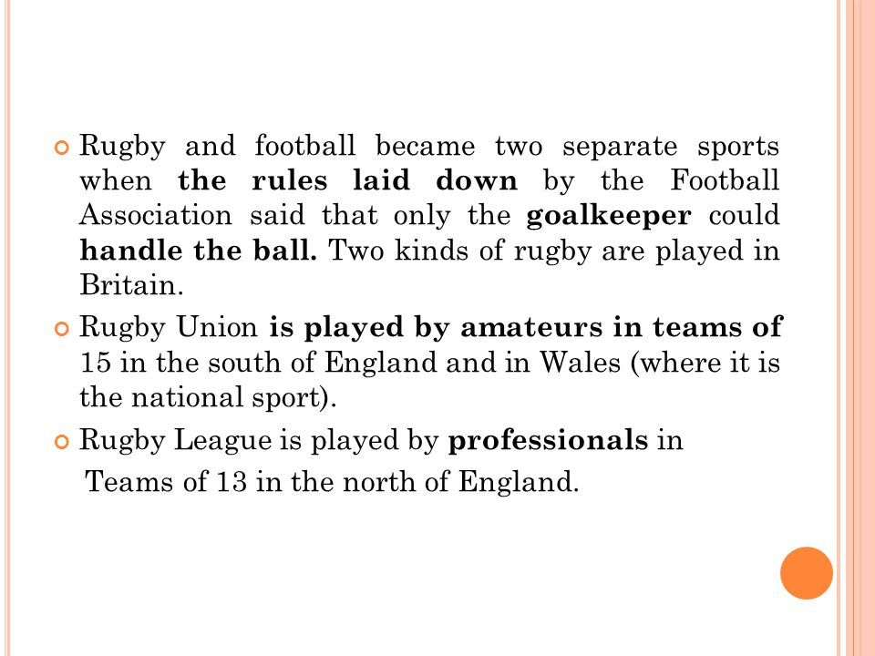 Rugby and football became two separate sports when the rules laid down by the Football Association said that only the goalkeeper could handle the ball. Two kinds of rugby are played in Britain.
