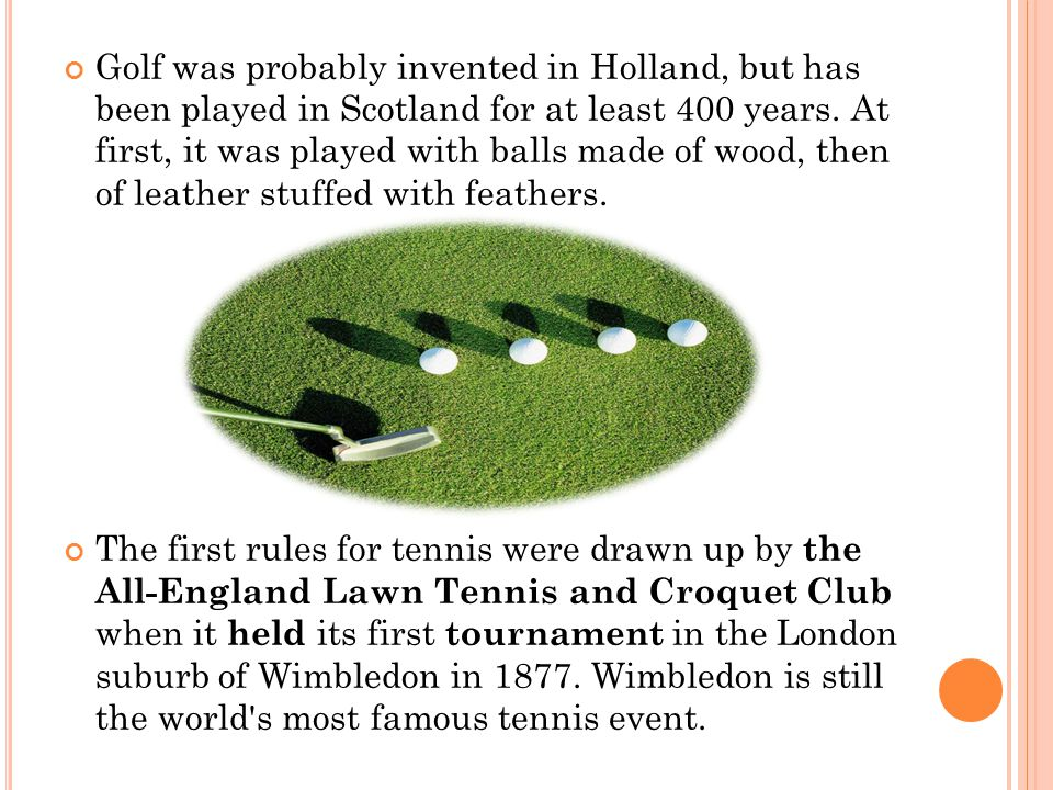 Golf was probably invented in Holland, but has been played in Scotland for at least 400 years. At first, it was played with balls made of wood, then of leather stuffed with feathers.