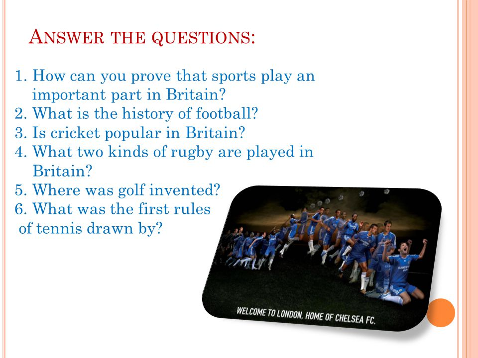 Answer the questions: How can you prove that sports play an important part in Britain What is the history of football