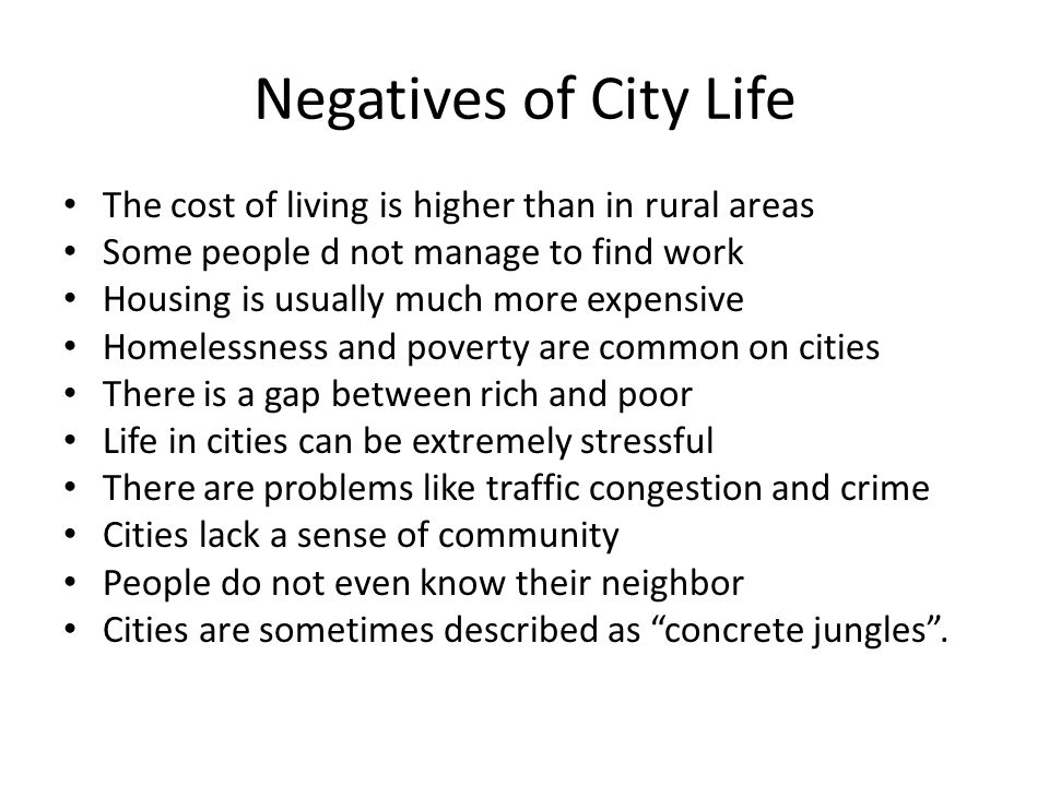 Negatives of City Life The cost of living is higher than in rural areas. Some people d not manage to find work.