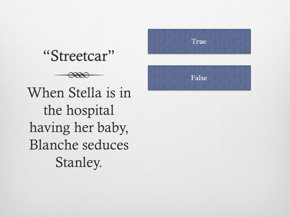 Streetcar True False When Stella is in the hospital having her baby, Blanche seduces Stanley.
