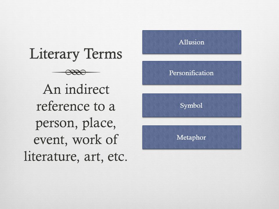 Literary Terms Allusion. Personification. An indirect reference to a person, place, event, work of literature, art, etc.
