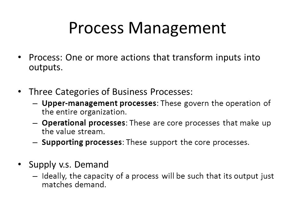 Process Management Process: One or more actions that transform inputs into outputs. Three Categories of Business Processes: