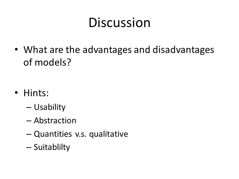 Discussion What are the advantages and disadvantages of models Hints: