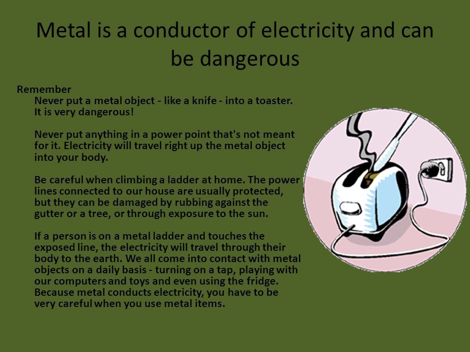 Metal is a conductor of electricity and can be dangerous