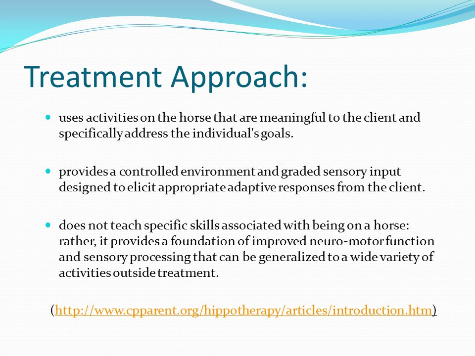 Treatment Approach: uses activities on the horse that are meaningful to the client and specifically address the individual s goals.