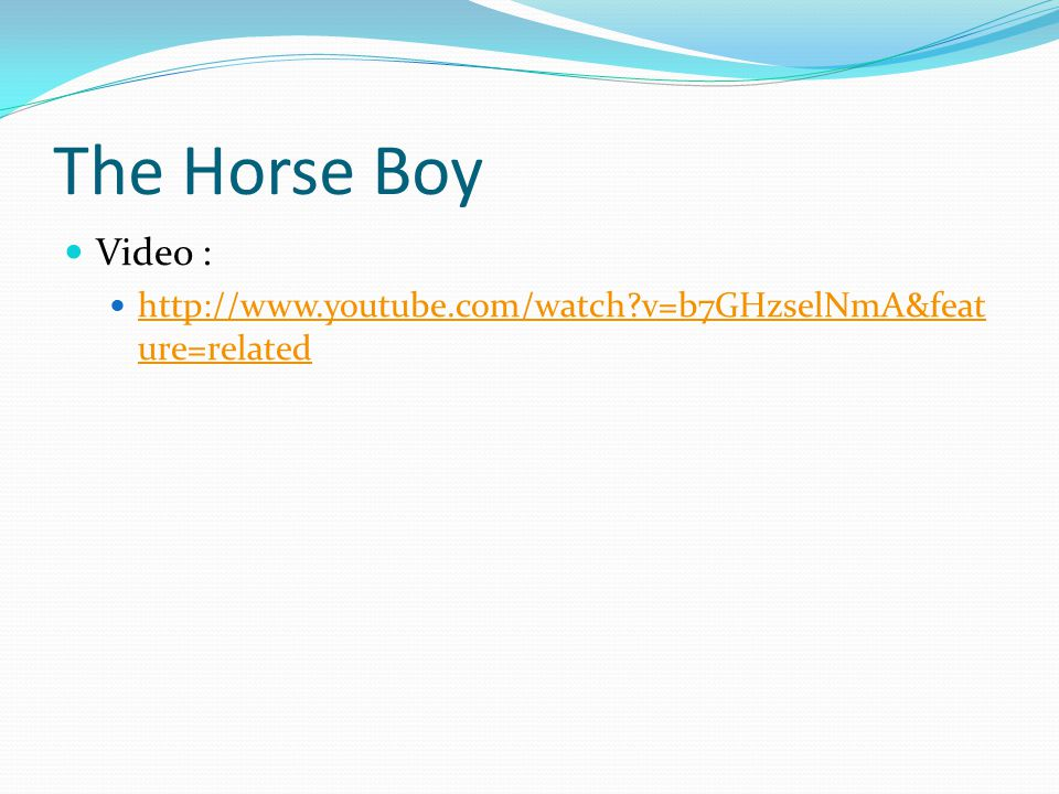 The Horse Boy Video : http://www.youtube.com/watch v=b7GHzselNmA&feature=related