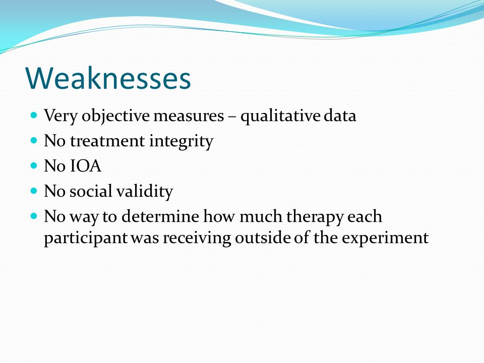 Weaknesses Very objective measures – qualitative data