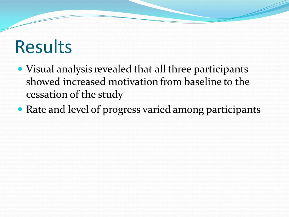 Results Visual analysis revealed that all three participants showed increased motivation from baseline to the cessation of the study.