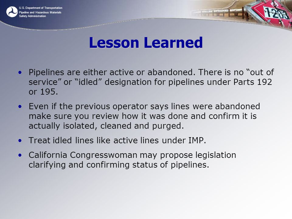 Lesson Learned Pipelines are either active or abandoned. There is no out of service or idled designation for pipelines under Parts 192 or 195.