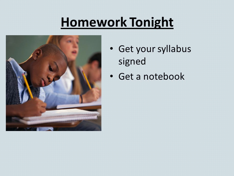 Homework Tonight Get your syllabus signed Get a notebook