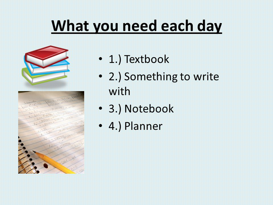 What you need each day 1.) Textbook 2.) Something to write with