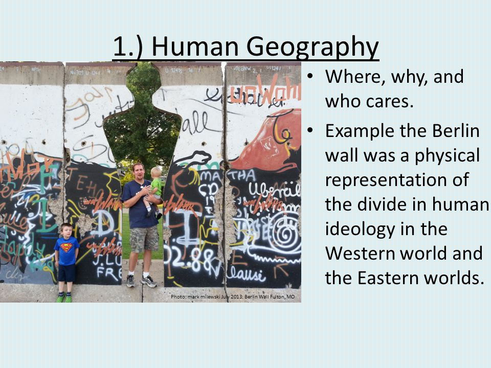 1.) Human Geography Where, why, and who cares.
