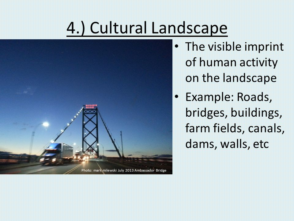 4.) Cultural Landscape The visible imprint of human activity on the landscape.