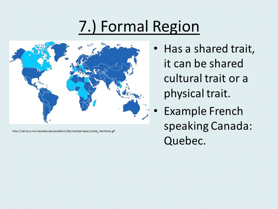 7.) Formal Region Has a shared trait, it can be shared cultural trait or a physical trait. Example French speaking Canada: Quebec.